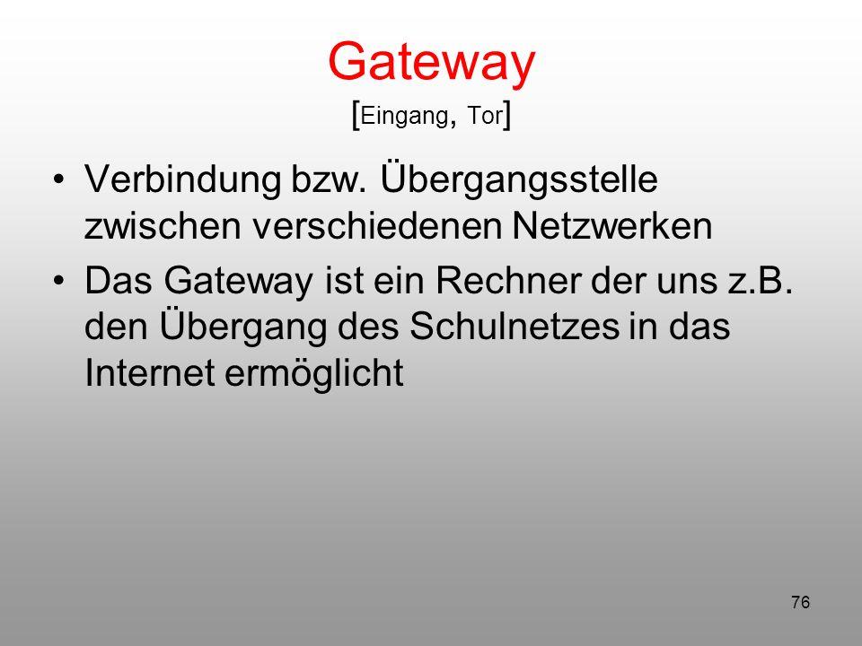 Gateway [Eingang, Tor] Verbindung bzw. Übergangsstelle zwischen verschiedenen Netzwerken.